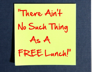 There Ain't No Such Thing As A Free Lunch!